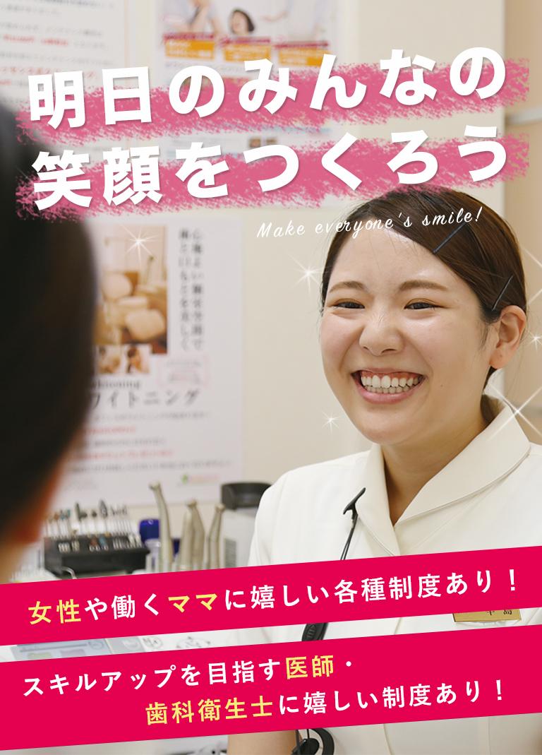 明日のみんなの笑顔をつくろう 女性や働くママに嬉しい各種制度あり! スキルアップを目指す医師・歯科衛生士に嬉しい制度あり!
