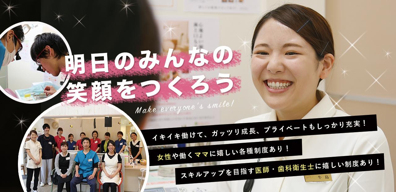 明日のみんなの笑顔をつくろう イキイキ働けて、ガッツリ成長、プライベートもしっかり充実! 女性や働くママに嬉しい各種制度あり! スキルアップを目指す医師・歯科衛生士に嬉しい制度あり!